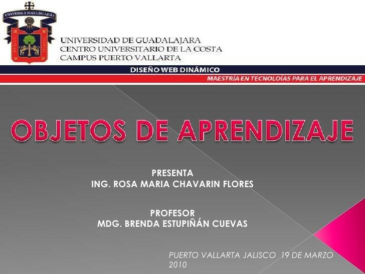 OBJETOS DE APRENDIZAJE<br />PRESENTA<br />ING. ROSA MARIA CHAVARIN FLORES<br />PROFESOR<br />MDG. BRENDA ESTUPIÑÁN CUEVAS<...