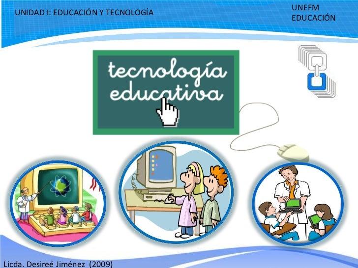 UNEFM  UNIDAD I: EDUCACIÓN Y TECNOLOGÍA                                     EDUCACIÓNLicda. Desireé Jiménez (2009)