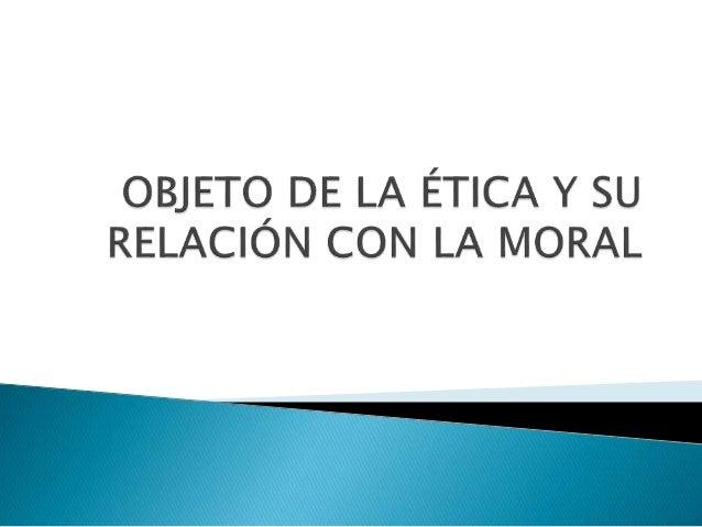  Es el Objeto al que se dedica el estudio de la ética.  Son los actos del hombre  Aspiraciones, proyectos, anhelos, etc...