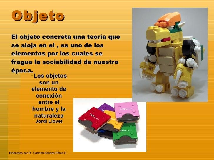 Objeto El objeto concreta una teoría que se aloja en el , es uno de los elementos por los cuales se fragua la sociabilidad...