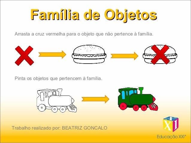 Família de Objetos Arrasta a cruz vermelha para o objeto que não pertence à família. Pinta os objetos que pertencem à famí...