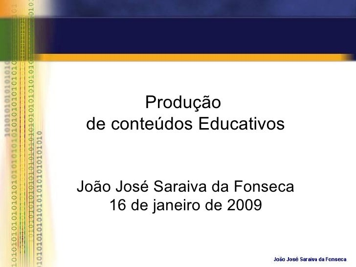 Produção  de conteúdos Educativos João José Saraiva da Fonseca 16 de janeiro de 2009