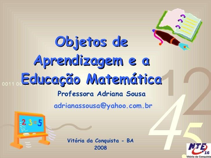 Objetos de Aprendizagem e a Educação Matemática Professora Adriana Sousa [email_address]   Vitória da Conquista - BA 2008