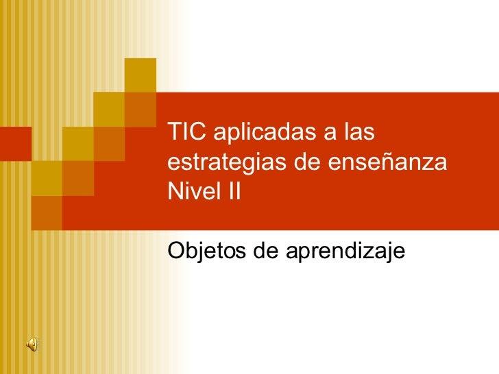 Objetos de aprendizaje TIC aplicadas a las estrategias de enseñanza Nivel II