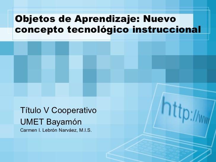 Objetos de Aprendizaje: Nuevo concepto tecnológico instruccional Título V Cooperativo  UMET Bayamón Carmen I. Lebrón Narvá...