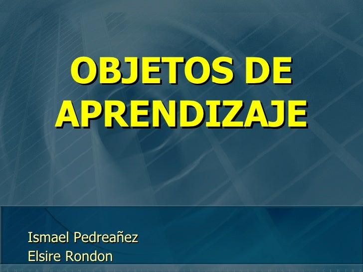 OBJETOS DE APRENDIZAJE <ul><ul><li>Ismael Pedreañez </li></ul></ul><ul><ul><li>Elsire Rondon </li></ul></ul>