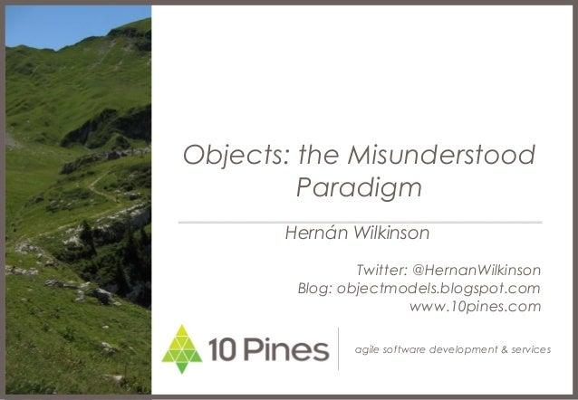 agile software development & services Objects: the Misunderstood Paradigm Hernán Wilkinson Twitter: @HernanWilkinson Blog:...