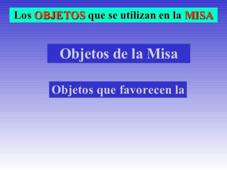 Objetos de la Misa Los  OBJETOS  que se utilizan en la  MISA Objetos que favorecen la oración