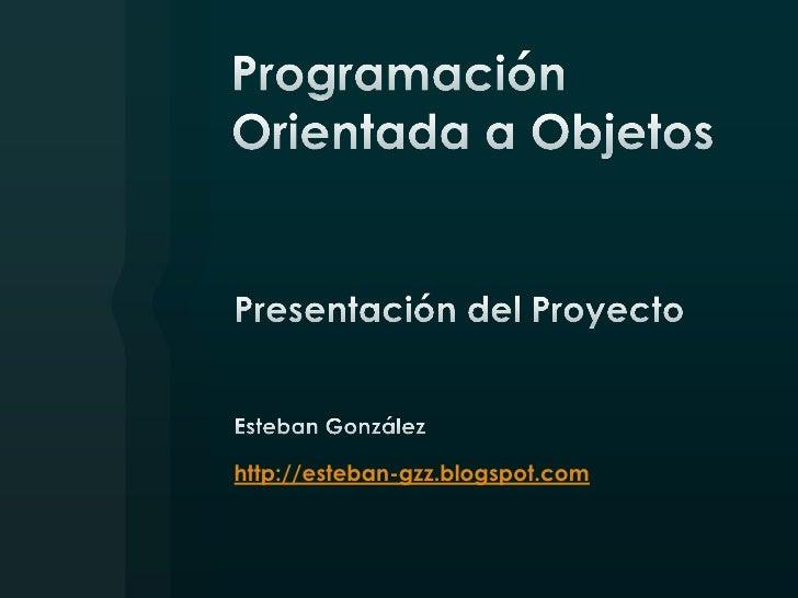 Programación Orientada a Objetos<br />Presentación del Proyecto<br />Esteban González<br />http://esteban-gzz.blogspot.com...
