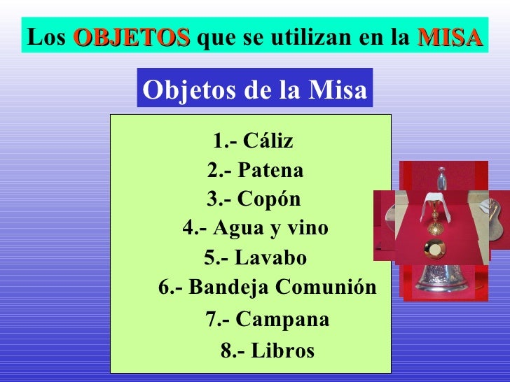 <ul>Objetos de la Misa </ul><ul>1.- Cáliz  </ul><ul>2.- Patena </ul><ul>4.- Agua y vino </ul><ul>5.- Lavabo </ul><ul>6.- B...