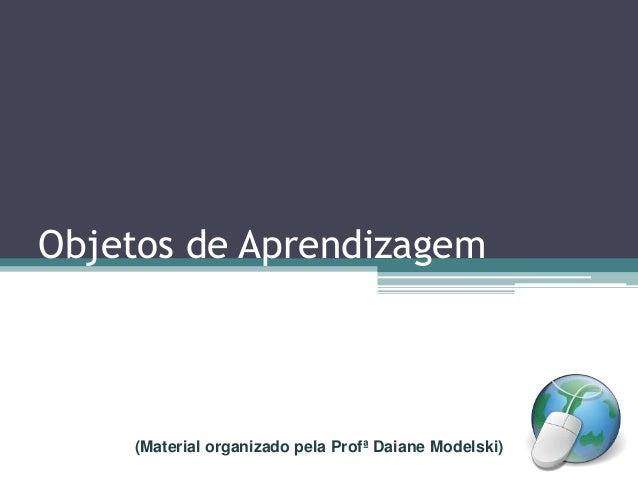 Objetos de Aprendizagem (Material organizado pela Profª Daiane Modelski)