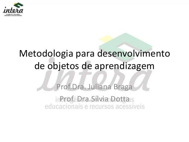 Metodologia para desenvolvimento de objetos de aprendizagem Prof.Dra. Juliana Braga Prof. Dra.Sílvia Dotta