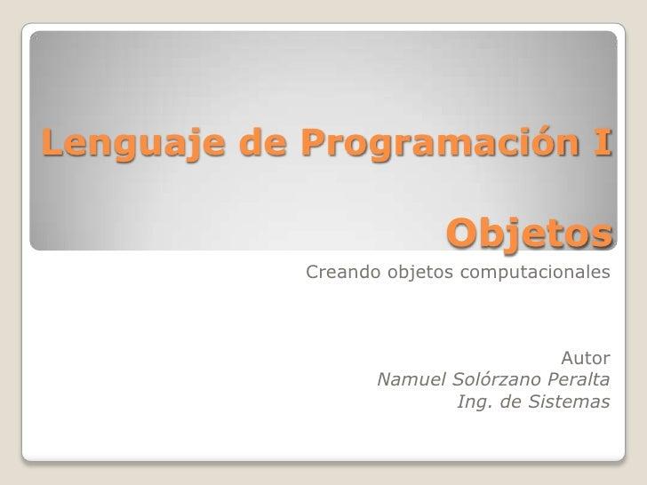 Lenguaje de Programación IObjetos <br />Creando objetos computacionales<br />Autor<br />Namuel Solórzano Peralta<br />Ing....