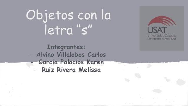 """Objetos con la letra """"s"""" Integrantes: - Alvino Villalobos Carlos - Garcia Palacios Karen - Ruiz Rivera Melissa"""
