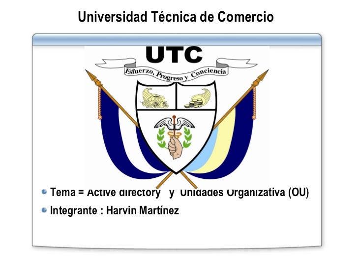 Universidad Técnica de Comercio <ul><li>Tema = Active directory  y  Unidades Organizativa (OU) </li></ul><ul><li>Integrant...