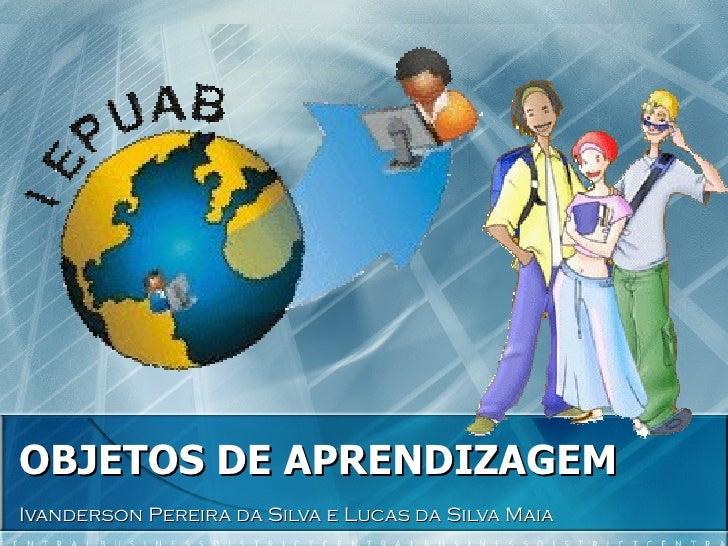OBJETOS DE APRENDIZAGEM Ivanderson Pereira da Silva e Lucas da Silva Maia