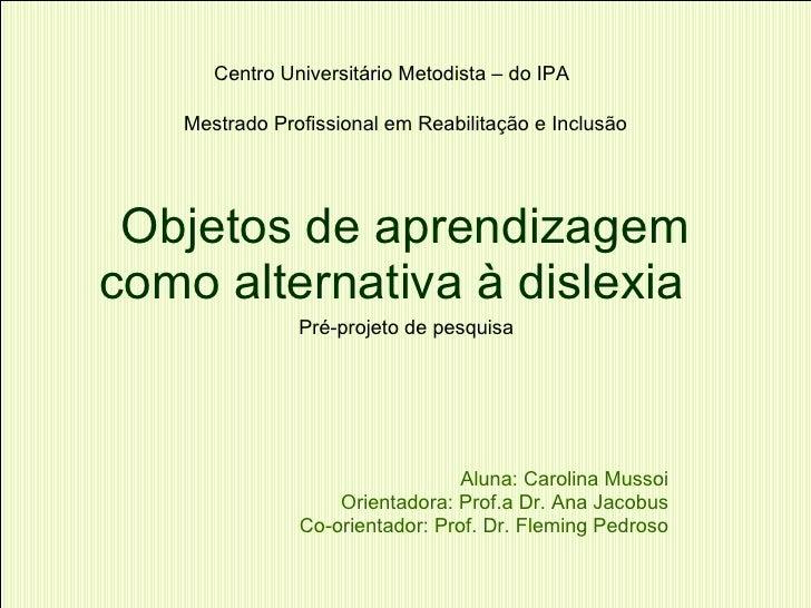 Objetos de aprendizagem como alternativa à dislexia  Aluna: Carolina Mussoi Orientadora: Prof.a Dr. Ana Jacobus Co-orienta...