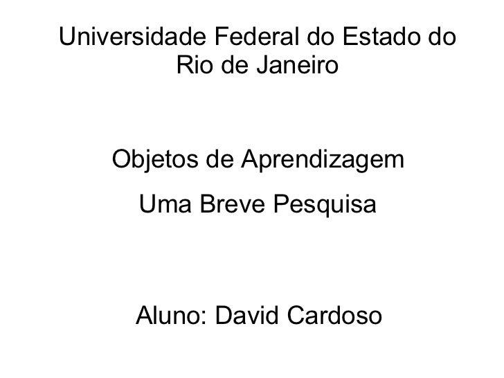 Objetos de Aprendizagem Uma Breve Pesquisa Aluno: David Cardoso Universidade Federal do Estado do Rio de Janeiro