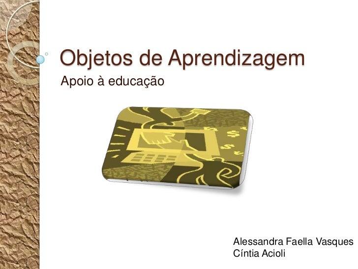 Objetos de Aprendizagem<br />Apoio à educação<br />Alessandra Faella Vasques<br />Cíntia Acioli<br />
