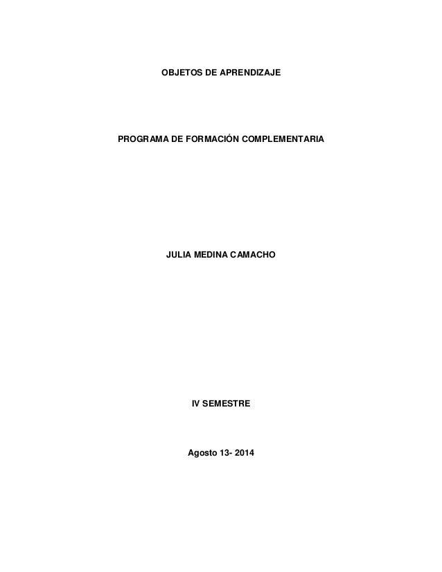 OBJETOS DE APRENDIZAJE PROGRAMA DE FORMACIÓN COMPLEMENTARIA JULIA MEDINA CAMACHO IV SEMESTRE Agosto 13- 2014