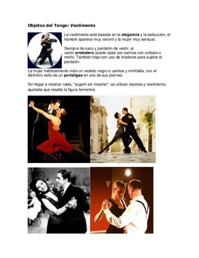 Objetos del Tango: Vestimenta La vestimenta está basada en la elegancia y la seducción, el hombre aparece muy varonil y la...