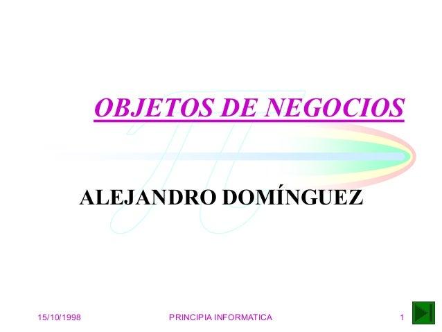 15/10/1998 PRINCIPIA INFORMATICA 1 OBJETOS DE NEGOCIOS ALEJANDRO DOMÍNGUEZ