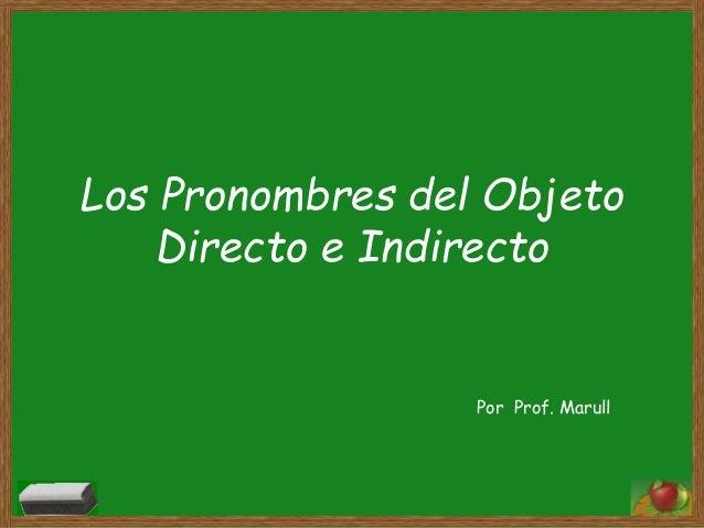 Los Pronombres del Objeto  Directo e Indirecto  Por Prof. Marull