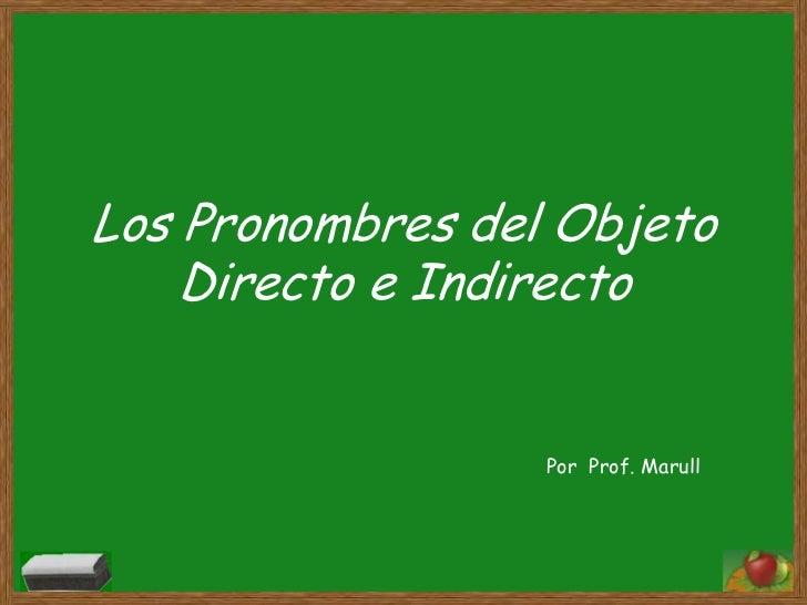 Los Pronombres del Objeto Directo e Indirecto<br />Por  Prof. Marull<br />
