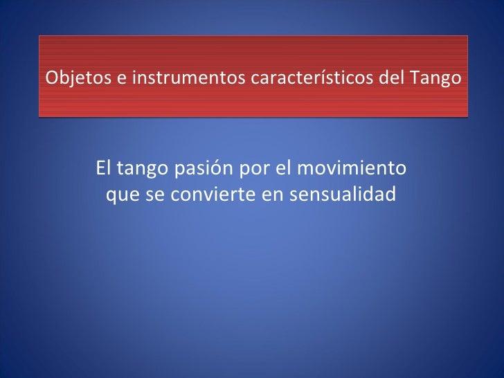 Objetos e instrumentos característicos del Tango El tango pasión por el movimiento que se convierte en sensualidad