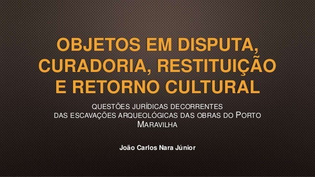 OBJETOS EM DISPUTA, CURADORIA, RESTITUIÇÃO E RETORNO CULTURAL QUESTÕES JURÍDICAS DECORRENTES DAS ESCAVAÇÕES ARQUEOLÓGICAS ...