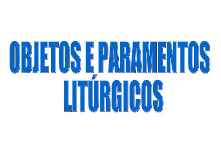 OBJETOS E PARAMENTOS LITÚRGICOS