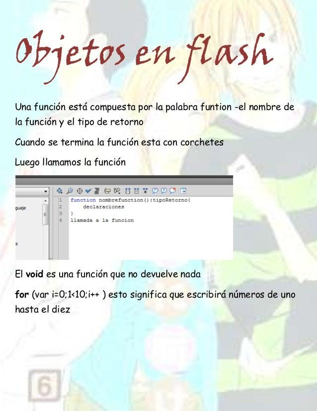 Objetos en flashUna función está compuesta por la palabra funtion -el nombre dela función y el tipo de retornoCuando se te...