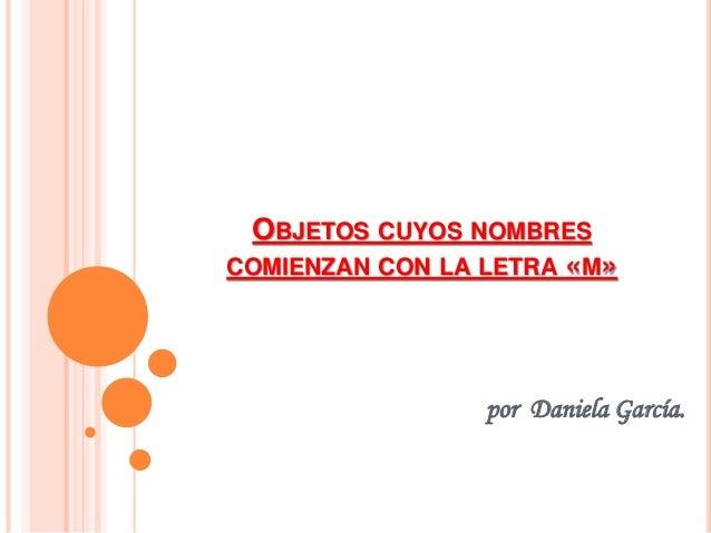 OBJETOS CUYOS NOMBRES COMIENZAN CON LA LETRA «M» por Daniela García.