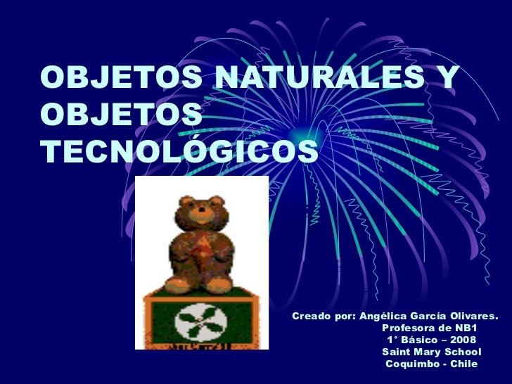 OBJETOS   NATURALES Y OBJETOS TECNOLÓGICOS Creado por: Angélica García Olivares. Profesora de NB1 1° Básico – 2008 Saint M...