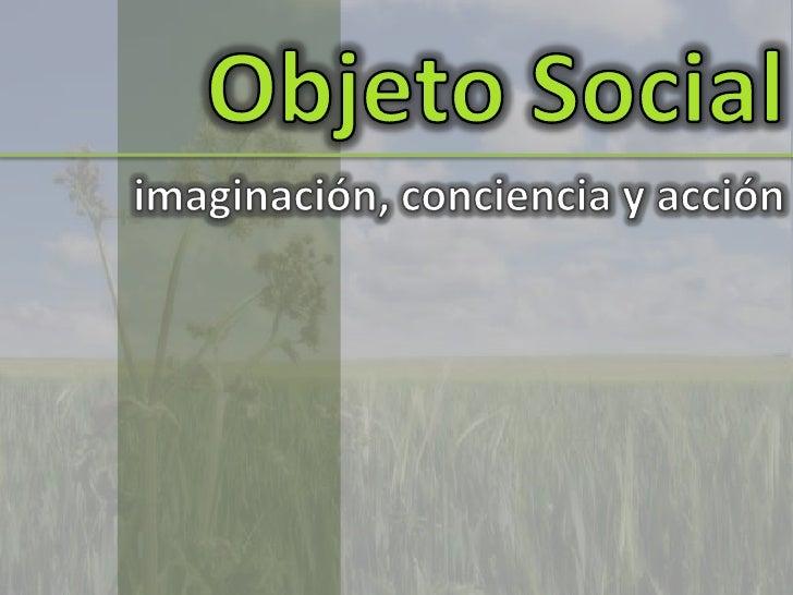 Objeto Social<br />imaginación, conciencia y acción<br />