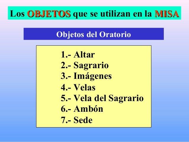 Los OBJETOSOBJETOS que se utilizan en la MISAMISA Objetos del Oratorio 1.- Altar 2.- Sagrario 3.- Imágenes 4.- Velas 5.- V...