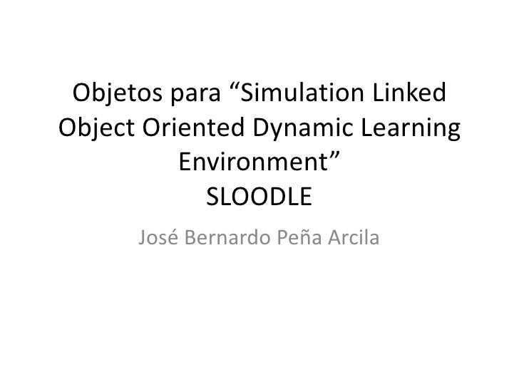 "Objetos para ""Simulation Linked Object Oriented Dynamic Learning Environment"" SLOODLE<br />José Bernardo Peña Arcila<br />"