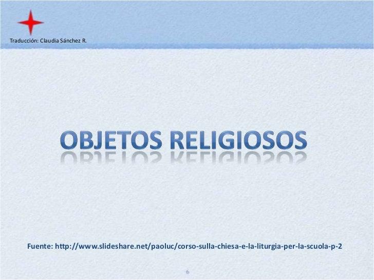 Traducción: Claudia Sánchez R.<br />Objetos Religiosos<br />Fuente: http://www.slideshare.net/paoluc/corso-sulla-chiesa-e-...