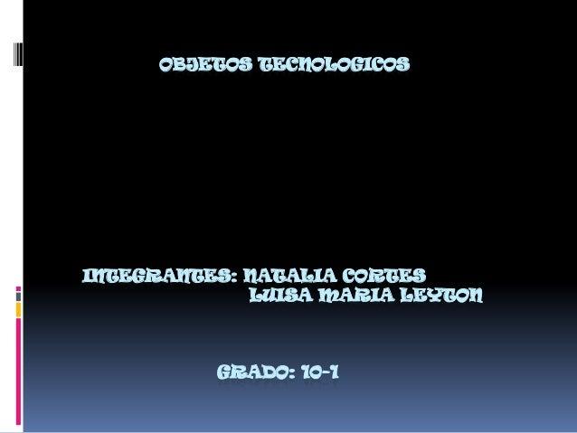 OBJETOS TECNOLOGICOS INTEGRANTES: NATALIA CORTES LUISA MARIA LEYTON GRADO: 10-1