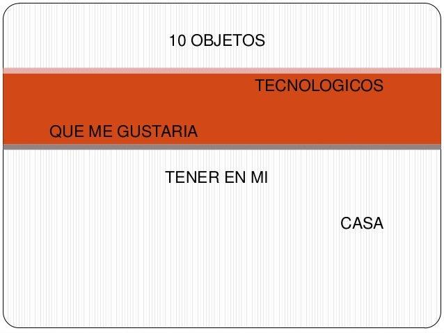 10 OBJETOS TECNOLOGICOS QUE ME GUSTARIA TENER EN MI CASA