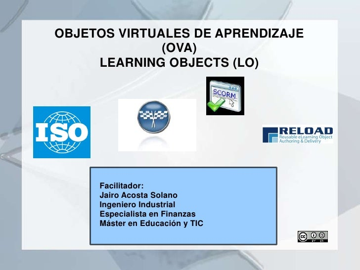 OBJETOS VIRTUALES DE APRENDIZAJE              (OVA)     LEARNING OBJECTS (LO)     Facilitador:     Jairo Acosta Solano    ...