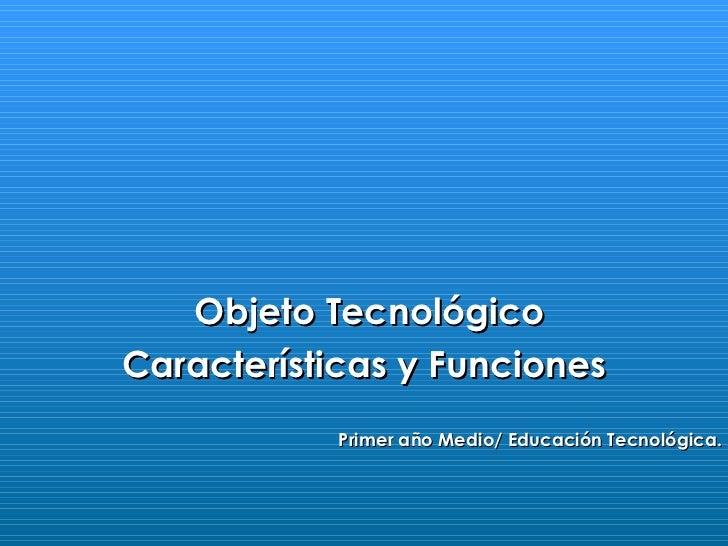 Objeto TecnológicoCaracterísticas y Funciones            Primer año Medio/ Educación Tecnológica.