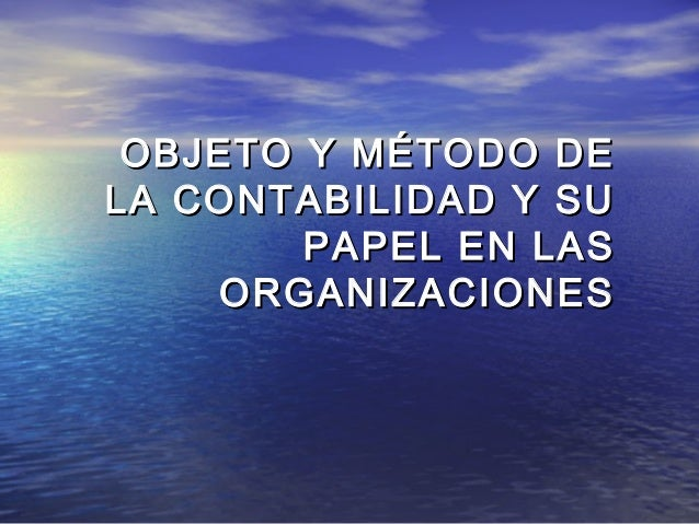 OBJETO Y MÉTODO DELA CONTABILIDAD Y SU        PAPEL EN LAS    ORGANIZACIONES