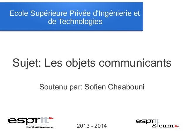 Ecole Supérieure Privée d'Ingénierie et de Technologies  Sujet: Les objets communicants Soutenu par: Sofien Chaabouni  201...