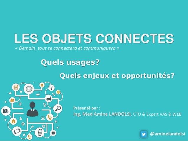 LES OBJETS CONNECTES Quels usages? Quels enjeux et opportunités? Présenté par : Ing. Med Amine LANDOLSI, CTO & Expert VAS ...