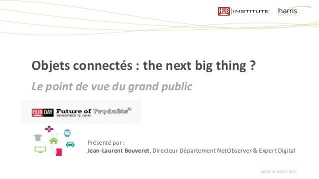 Objets connectés : the next big thing ? Le point de vue du grand public Présenté par : Jean-Laurent Bouveret, Directeur Dé...