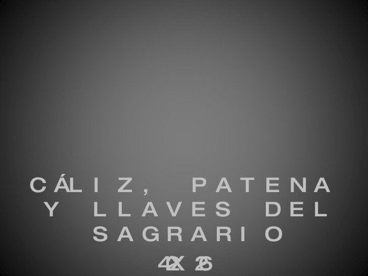 <ul><li>CÁLIZ, PATENA Y LLAVES DEL SAGRARIO </li></ul><ul><li>42X26 </li></ul>