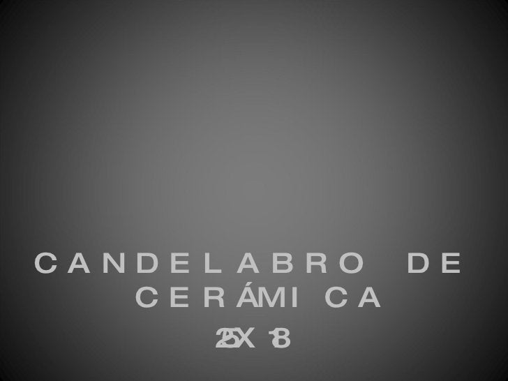 <ul><li>CANDELABRO DE CERÁMICA </li></ul><ul><li>25X18 </li></ul>