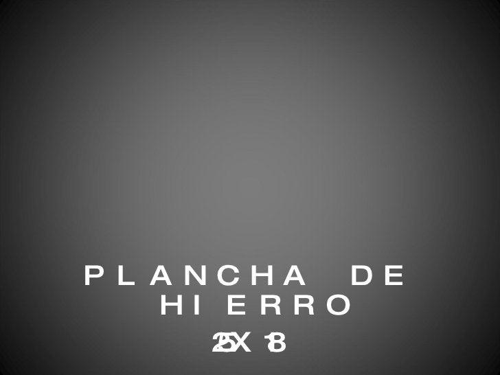 <ul><li>PLANCHA DE HIERRO </li></ul><ul><li>25X18 </li></ul>