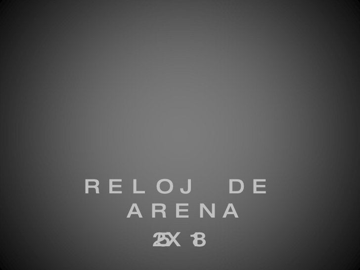 <ul><li>RELOJ DE ARENA </li></ul><ul><li>25X18 </li></ul>